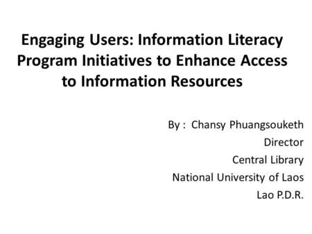 Engaging Users: Information Literacy Program Initiatives to Enhance Access to Information Resources By : Chansy Phuangsouketh Director Central Library.