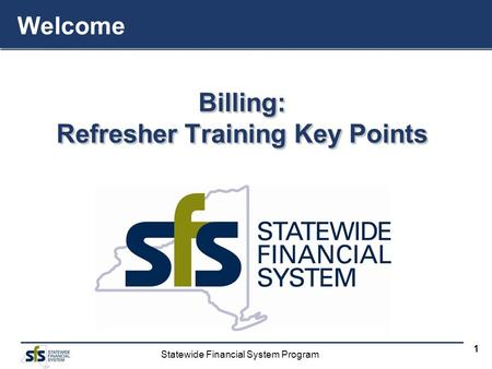 Statewide Financial System Program 1 Billing: Refresher Training Key Points Billing: Welcome.