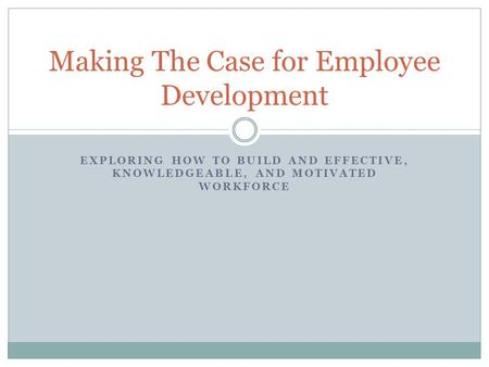 EXPLORING HOW TO BUILD AND EFFECTIVE, KNOWLEDGEABLE, AND MOTIVATED WORKFORCE Making The Case for Employee Development.