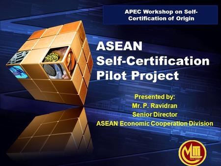 "LOGO "" Add your company slogan "" ASEAN Self-Certification Pilot Project Presented by: Mr. P. Ravidran Senior Director ASEAN Economic Cooperation Division."