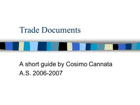 Trade Documents A short guide by Cosimo Cannata A.S. 2006-2007.