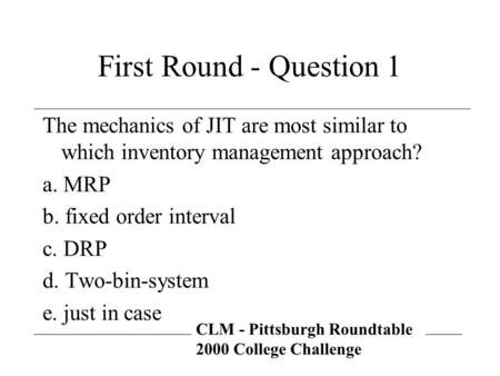 CLM - Pittsburgh Roundtable 2000 College Challenge First Round - Question 1 The mechanics of JIT are most similar to which inventory management approach?
