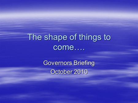 The shape of things to come…. Governors Briefing October 2010.