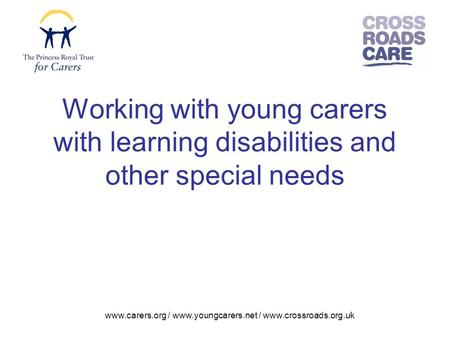 Www.carers.org / www.youngcarers.net / www.crossroads.org.uk Working with young carers with learning disabilities and other special needs.
