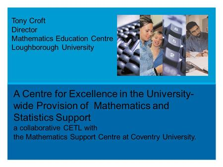 A Centre for Excellence in the University- wide Provision of Mathematics and Statistics Support a collaborative CETL with the Mathematics Support Centre.
