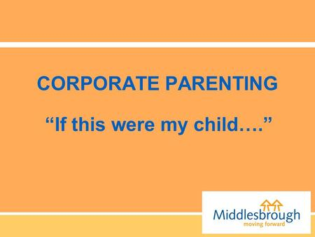 "CORPORATE PARENTING ""If this were my child…."". ""the collective responsibility across services and across councils to safeguard and promote the life chances."