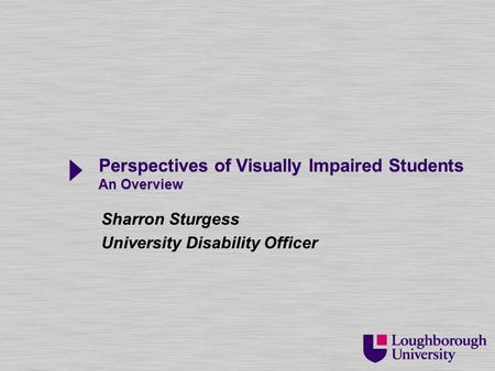 Perspectives of Visually Impaired Students An Overview Sharron Sturgess University Disability Officer Sharron Sturgess University Disability Officer.