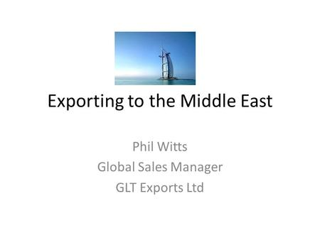 Exporting to the Middle East Phil Witts Global Sales Manager GLT Exports Ltd.