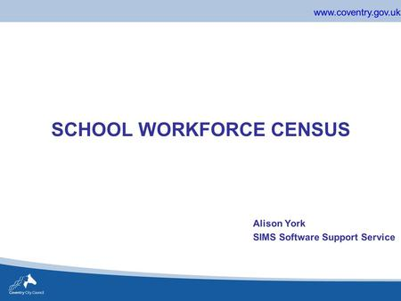 Www.coventry.gov.uk SCHOOL WORKFORCE CENSUS Alison York SIMS Software Support Service.