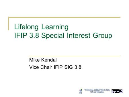Lifelong Learning IFIP 3.8 Special Interest Group Mike Kendall Vice Chair IFIP SIG 3.8.