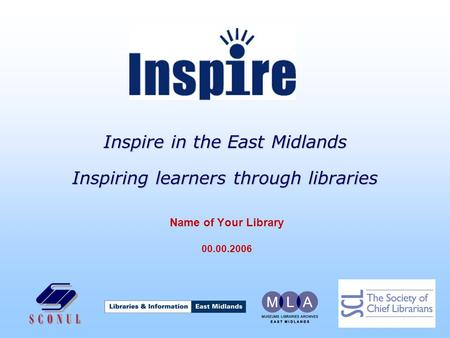Inspire in the East Midlands Inspiring learners through libraries Name of Your Library 00.00.2006.