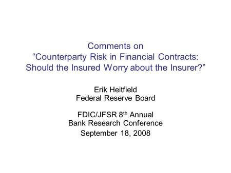 "Comments on ""Counterparty Risk in Financial Contracts: Should the Insured Worry about the Insurer?"" Erik Heitfield Federal Reserve Board FDIC/JFSR 8 th."
