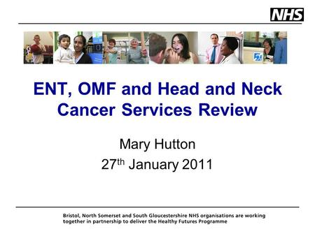 ENT, OMF and Head and Neck Cancer Services Review Mary Hutton 27 th January 2011.