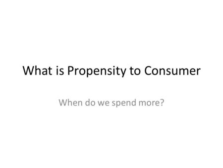 What is Propensity to Consumer When do we spend more?