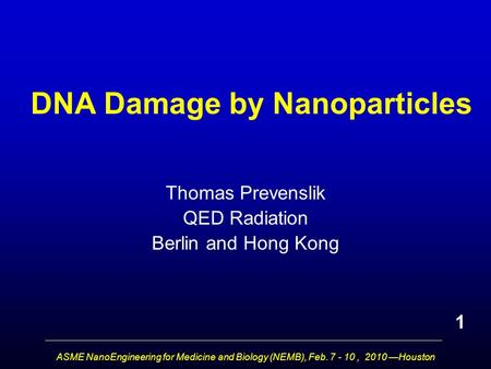 ASME NanoEngineering for Medicine and Biology (NEMB), Feb. 7 - 10, 2010 —Houston DNA Damage by Nanoparticles Thomas Prevenslik QED Radiation Berlin and.