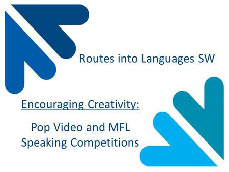 Routes into Languages SW Encouraging Creativity: Pop Video and MFL Speaking Competitions.