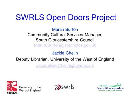 SWRLS Open Doors Project Martin Burton Community Cultural Services Manager, South Gloucestershire Council Jackie Chelin.