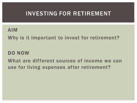 AIM Why is it important to invest for retirement? DO NOW What are different sources of income we can use for living expenses after retirement? INVESTING.