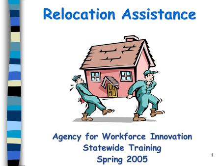 1 Relocation Assistance Agency for Workforce Innovation Statewide Training Spring 2005.
