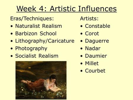 Week 4: Artistic Influences Eras/Techniques: Naturalist Realism Barbizon School Lithography/Caricature Photography Socialist Realism Artists: Constable.