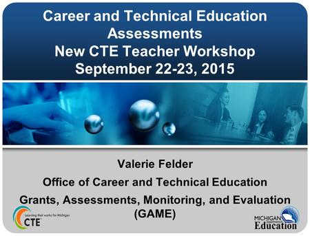 Career and Technical Education Assessments New CTE Teacher Workshop September 22-23, 2015 Valerie Felder Office of Career and Technical Education Grants,