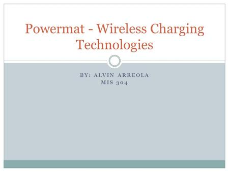 BY: ALVIN ARREOLA MIS 304 Powermat - Wireless Charging Technologies.