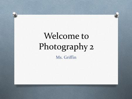 Welcome to Photography 2 Ms. Griffin. The Basics Ms. Griffin Period 2 & 6– Room 5 (Photography 2) Period 1, 5 & 7 – Room 110 (Fine Art 1 & Fine Art 3)