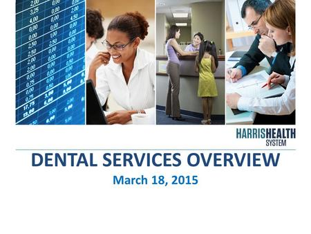 DENTAL SERVICES OVERVIEW March 18, 2015. harrishealth.org2 OVERVIEW Harris County 2013 population was estimated at 4.3 million people, with 18% of those.