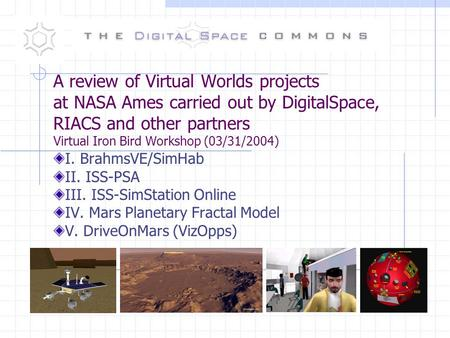 A review of Virtual Worlds projects at NASA Ames carried out by DigitalSpace, RIACS and other partners Virtual Iron Bird Workshop (03/31/2004) I. BrahmsVE/SimHab.