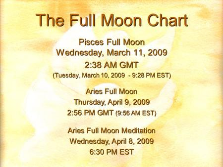 The Full Moon Chart Pisces Full Moon Wednesday, March 11, 2009 2:38 AM GMT (Tuesday, March 10, 2009 - 9:28 PM EST) Aries Full Moon Thursday, April 9, 2009.