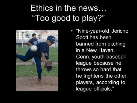 "Ethics in the news… ""Too good to play?"" ""Nine-year-old Jericho Scott has been banned from pitching in a New Haven, Conn. youth baseball league because."