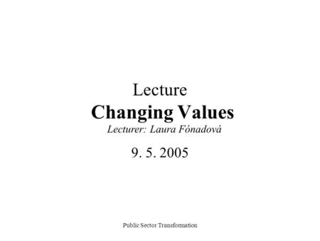 Public Sector Transformation Lecture Changing Values 9. 5. 2005 Lecturer: Laura Fónadová.