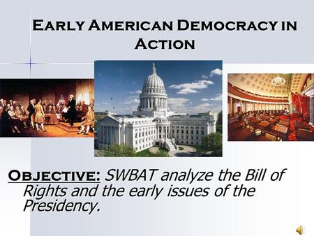 Early American Democracy in Action Objective: SWBAT analyze the Bill of Rights and the early issues of the Presidency.