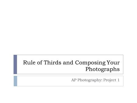Rule of Thirds and Composing Your Photographs AP Photography: Project 1.