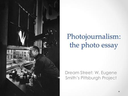 Photojournalism: the photo essay Dream Street: W. Eugene Smith's Pittsburgh Project.