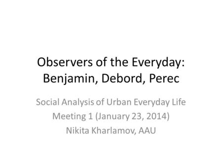 Observers of the Everyday: Benjamin, Debord, Perec Social Analysis of Urban Everyday Life Meeting 1 (January 23, 2014) Nikita Kharlamov, AAU.