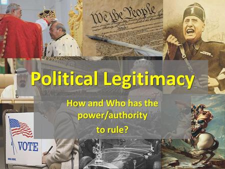 Political Legitimacy How and Who has the power/authority to rule?