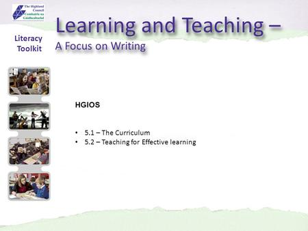 Learning and Teaching – A Focus on Writing Learning and Teaching – A Focus on Writing HGIOS 5.1 – The Curriculum 5.2 – Teaching for Effective learning.