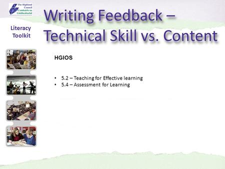 Writing Feedback – Technical Skill vs. Content HGIOS 5.2 – Teaching for Effective learning 5.4 – Assessment for Learning Literacy Toolkit.