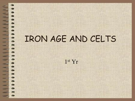 IRON AGE AND CELTS 1 st Yr. Iron age in ireland Began in Ireland 500 BC New metal – iron – used Strong and sharper tools and weapons than before Brought.