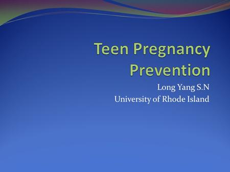 Long Yang S.N University of Rhode Island. Abstinence is not the goal but prevention.