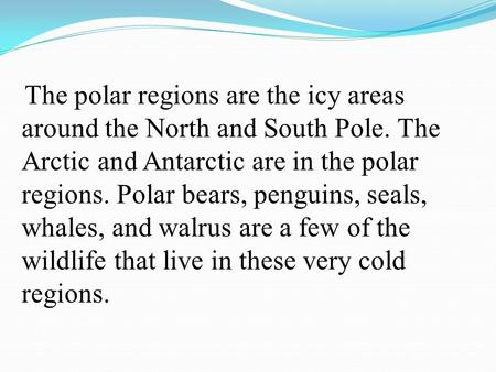 The polar regions are the icy areas around the North and South Pole. The Arctic and Antarctic are in the polar regions. Polar bears, penguins, seals,
