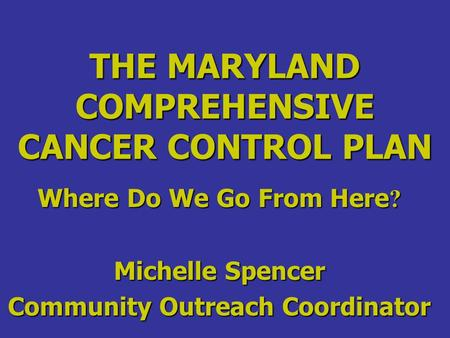 THE MARYLAND COMPREHENSIVE CANCER CONTROL PLAN Where Do We Go From Here ? Michelle Spencer Community Outreach Coordinator.