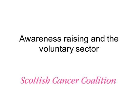 Awareness raising and the voluntary sector. What we know There are numerous surveys on awareness levels on a range of cancers, these have identified:
