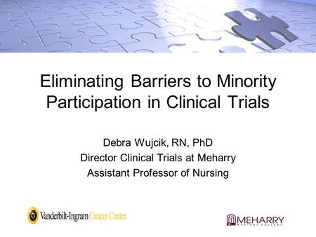 Eliminating Barriers to Minority Participation in Clinical Trials Debra Wujcik, RN, PhD Director Clinical Trials at Meharry Assistant Professor of Nursing.