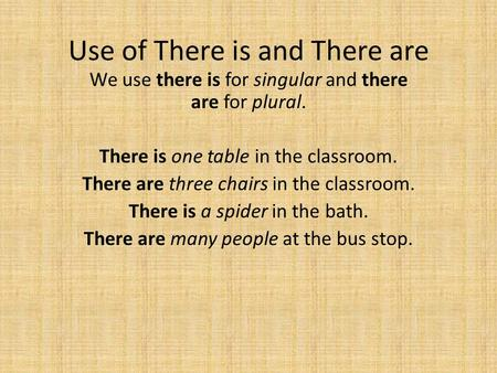 Use of There is and There are We use there is for singular and there are for plural. There is one table in the classroom. There are three chairs in the.