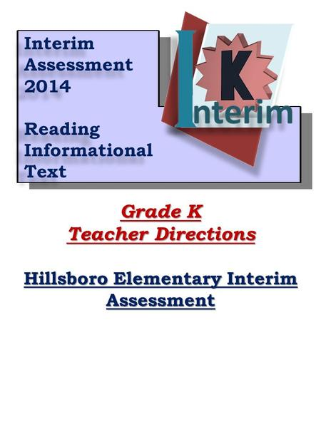 1 Grade K Teacher Directions Hillsboro Elementary Interim Assessment Interim Assessment 2014 Reading Informational Text Interim Assessment 2014 Reading.