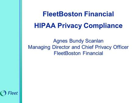 FleetBoston Financial HIPAA Privacy Compliance Agnes Bundy Scanlan Managing Director and Chief Privacy Officer FleetBoston Financial.