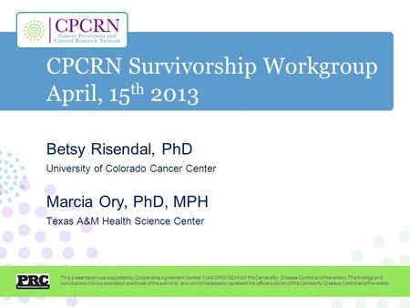 CPCRN Survivorship Workgroup April, 15 th 2013 Betsy Risendal, PhD University of Colorado Cancer Center Marcia Ory, PhD, MPH Texas A&M Health Science Center.