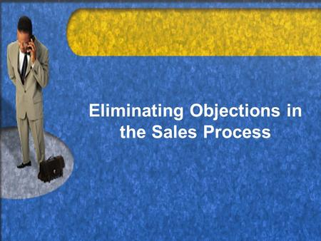Eliminating Objections in the Sales Process. Common Objections Can Be Overcome: Know the CUSTOMER'S perspective –What does the customer want? –What will.